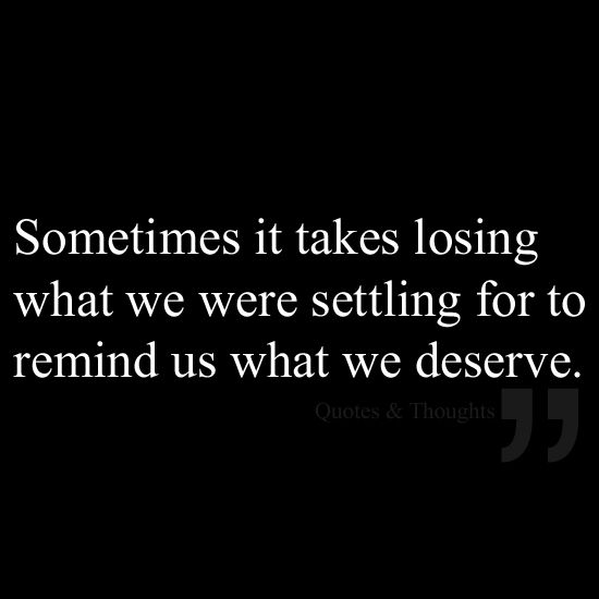 Sometimes it takes losing what we were settling for to remind us what we deserve.