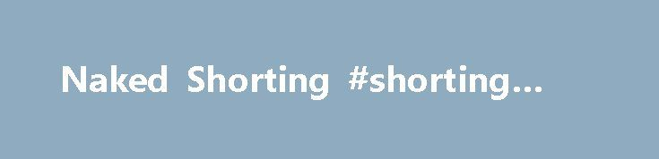 Naked Shorting #shorting #stock http://cameroon.nef2.com/naked-shorting-shorting-stock/  Naked Shorting What is 'Naked Shorting' Naked shorting is the illegal practice of short selling shares that have not been affirmatively determined to exist. Ordinarily, traders must borrow a stock, or determine that it can be borrowed, before they sell it short. Due to various loopholes in the rules, and discrepancies between paper and electronic trading systems, naked shorting continues to happen…