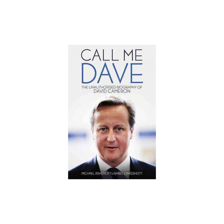 Call Me Dave : The Unauthorised Biography of David Cameron (Hardcover) (Michael Ashcroft & Isabel