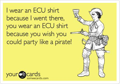 I wear an ECU shirt because I went there, you wear an ECU shirt because you wish you could party like a pirate!
