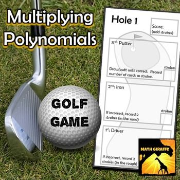 "Multiplying Polynomials - Golf Game: This is a fun way to work through practice problems with multiplying polynomial expressions.  (including monomials, binomials, trinomials, and 4-term polynomials.)Students ""play"" each hole on the course (5 hole-worksheet) by pulling a ""driver"" card, then an ""iron"" and then as many ""putter"" cards as necessary to sink the ball (get one right).Each card has polynomial expressions that must be multiplied."