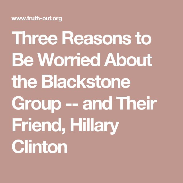 Three Reasons to Be Worried About the Blackstone Group -- and Their Friend, Hillary Clinton