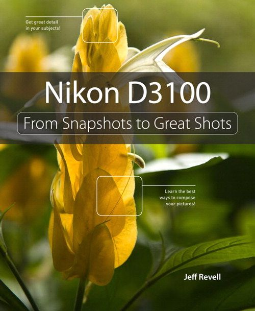 Nikon D3100: From Snapshots to Great Shots    By Jeff Revell
