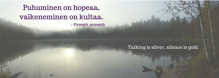 """""""Talking is silver; silence is gold.""""...This Finnish proverb emphasizes the importance of silence in the Finnish culture."""