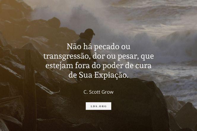 """Não há pecado ou transgressão, dor ou pesar, que estejam fora do poder de cura de Sua Expiação.—Elder C. Scott Grow, """"O Milagre da Expiação"""""""