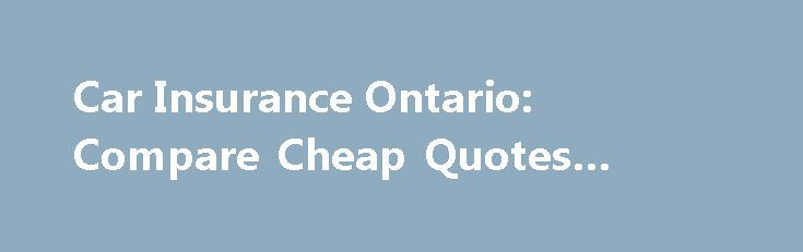 Car Insurance Ontario: Compare Cheap Quotes Online #club #car http://pakistan.remmont.com/car-insurance-ontario-compare-cheap-quotes-online-club-car/  #car insurance ontario # Cheap Car Insurance Quotes Ontario Free, Instant Quotes From Over 20 Car Insurance Ontario Providers EASY TO USE Protect You and Your Loved Ones When to Report an Auto Accident? Factors that affect Car insurance rates Your overall car insurance rate is affected by several factors. Some of these factors are beyond your…