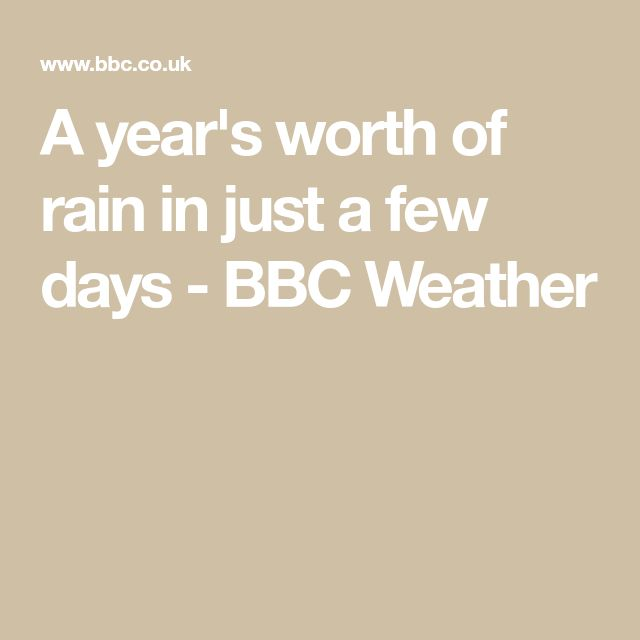 A year's worth of rain in just a few days - BBC Weather