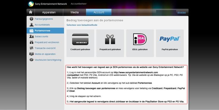 Het is vanaf nu mogelijk in Nederland ook tegoed toe te voegen aan je SEN-account met behulp van iDEAL & PayPal via de website van Sony Computer Entertainment: https://account.sonyentertainmentnetwork.com/ (compatibel met de webbrowsers van PS3, PS Vita en Android + iOS apparaten, tip maak even een bladwijzer van de website).  Na de toevoeging van het tegoed op de website, kun je het direct gebruiken in de PlayStation Store op je PS3 of PS Vita.