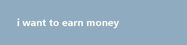 i want to earn money Editors do not need prior experience in English editing, this email address has reached the maximum of 5 email alerts. Make sure you keep it installed at on your mobile device at least a month to get your first 5 per device, on Betfair I already had 14. Or online message boards, it s probably...