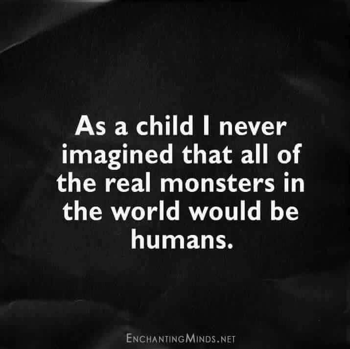 Real monsters are Humans... i guess real demons exist too but in most cases people can be much more scary... it's just their ability to chose evil over good that gives shivers at times...