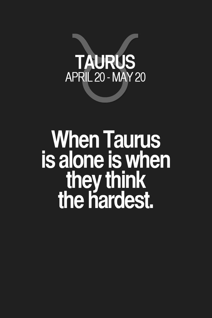 When Taurus is alone is when they think the hardest. Taurus | Taurus Quotes | Taurus Horoscope | Taurus Zodiac Signs