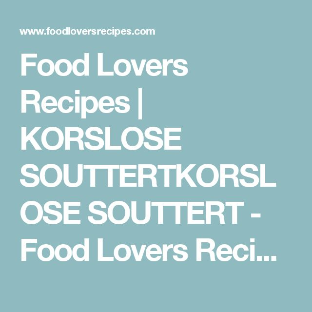 Food Lovers Recipes | KORSLOSE SOUTTERTKORSLOSE SOUTTERT - Food Lovers Recipes