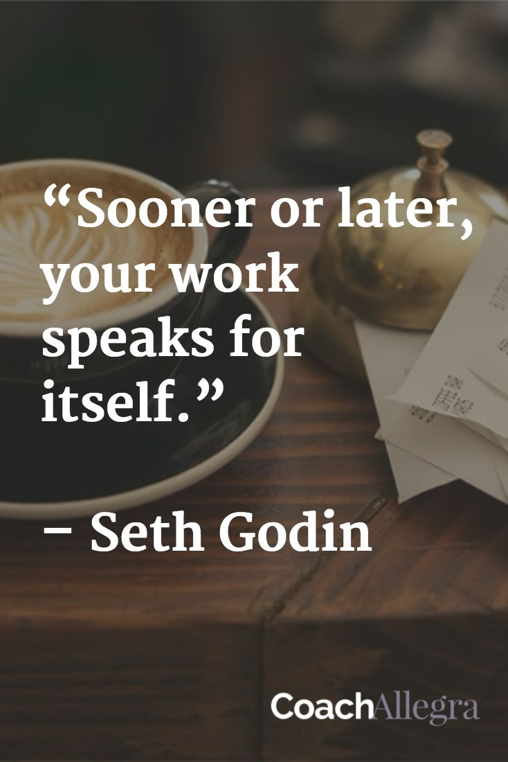 """Sooner or later, your work speaks for itself.""   – Seth Godin"