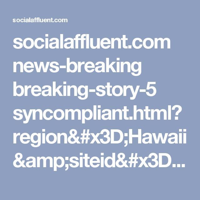 socialaffluent.com news-breaking breaking-story-5 syncompliant.html?region=Hawaii&siteid=2262&campaignid=21666&placementid=45203&channel=News&subchannel=Conservative+News&c=0.0022&trvjs=t&sxid=4y2jqnt7vvwh