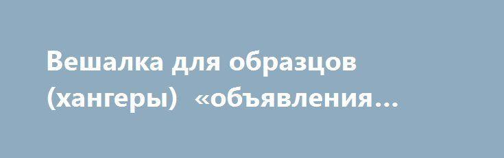 Вешалка для образцов (хангеры) «объявления Львов» http://www.pogruzimvse.ru/doska239/?adv_id=483  Хангеры, так теперь называют крепления для образцов материалов. Данный вариант вешалок, возможно изготавливать из картона разной толщины, размеры так же произвольные, возможна ламинация, печать производиться в один или несколько цветов, поэтому цены примерные - усредненные.   Цена на пластмассовые крючки-вешалки определяется производителем, в связи с этим будет утверждаться отдельно.   Возможно…