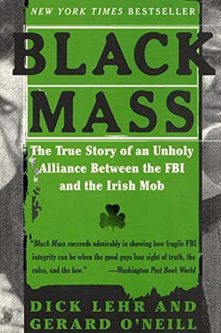 Black Mass: The True Story of an Unholy Alliance Between the FBI and the Irish Mob by Dick Lehr and Gerard O'Neill