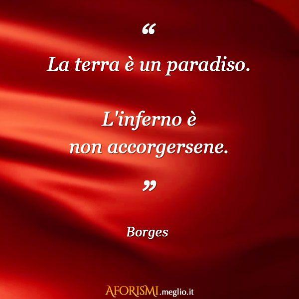 La terra è un paradiso. L'inferno è non accorgersene. (Jorge Luis Borges)