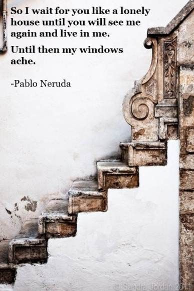 "Pablo Neruda  ""SO I WILL WAIT FOR YOU. . ."" One of my favorite poets. His ""if you forget me"" is lovely"