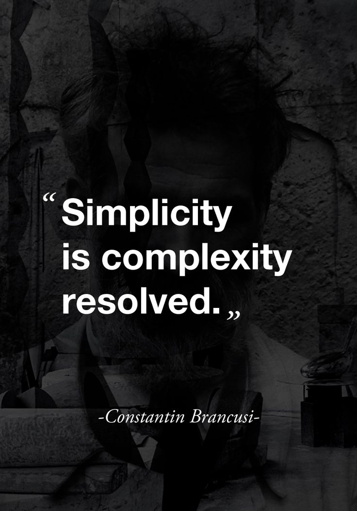 """""""Simplicity is complexity resolved.""""  - Constantin Brancusi -"""