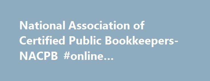 National Association of Certified Public Bookkeepers- NACPB #online #bookkeeping #training http://zambia.remmont.com/national-association-of-certified-public-bookkeepers-nacpb-online-bookkeeping-training/  # Welcome NACPB is serves bookkeepers providing bookkeeping services to the public. Public bookkeepers generally include: Freelance bookkeepers, Outsource bookkeepers, and CPA or accounting firm paraprofessionals. Members are owners or employees of bookkeeping or accounting businesses or…