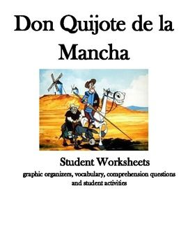 This product contains 8 student worksheets/activities that are engaging and aligned with CCS. pg.1 Description (physical and personality) Don Quijote and Sancho pg. 2 Windmill graphic organizer of central theme and sub-themes pg. 3 Vocabulary words 50+ pg. 4 Students make their own Coat of Arms pg. 5 Text rendering-find quotes from the book pg. 6 Graphic organizer-Don Quijote (travels,people he meets, etc.) pg. 7 Speaking-Human Bingo-questions about the novel pg. 8 Story board for sequencing…