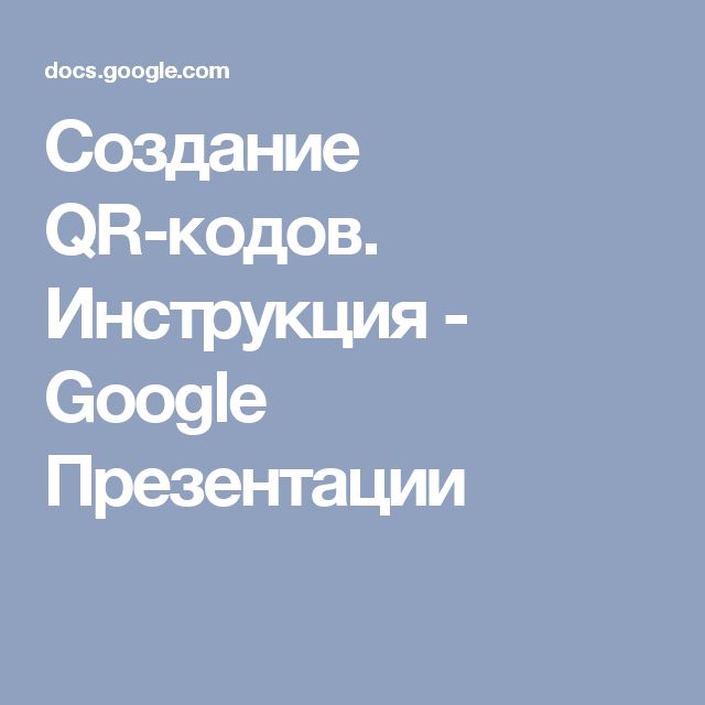Создание QR-кодов. Инструкция - Google Презентации