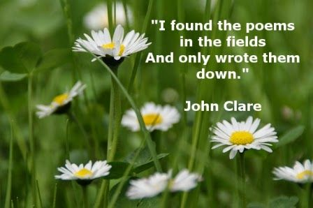 """I found the poems in the fields and only wrote them down."" - John Clare"