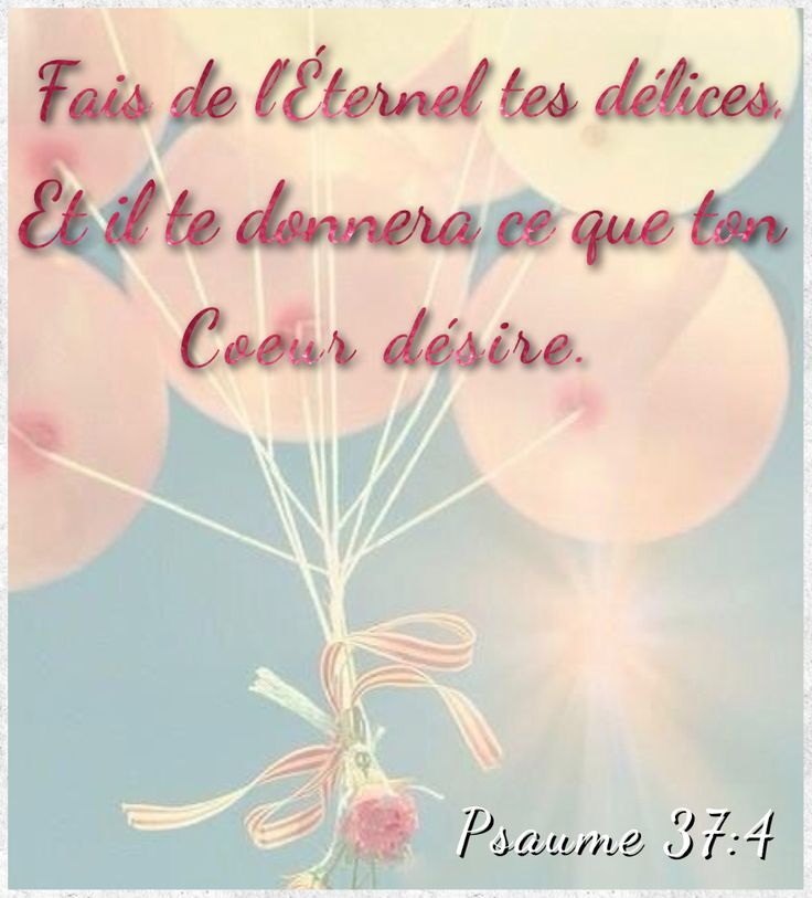 Psaume 37:4  Fais de l'Éternel tes délices...