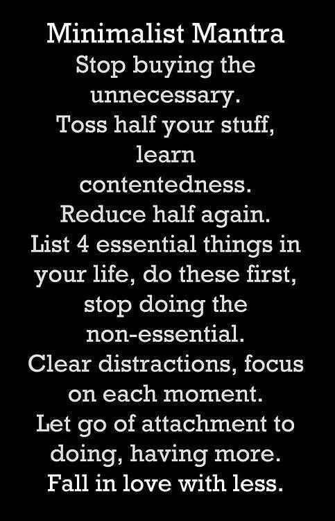 Minimalist Mantra. Stop buying the unnecessary. Toss half your stuff, learn contentedness. Reduce half again. List 4 essential things in your life, do these first, stop doing the non-essential. Clear distractions, focus on each moment. let go of attachment to doing, having more. Fall in love with less.