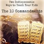 Two Indispensable Ways to Teach Your Kids the Ten Commandments