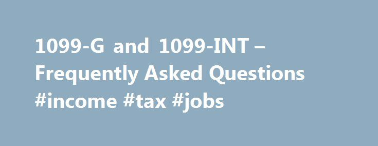 1099-G and 1099-INT – Frequently Asked Questions #income #tax #jobs http://incom.remmont.com/1099-g-and-1099-int-frequently-asked-questions-income-tax-jobs/  #income tax refund form # 1099-G and 1099-INT Frequently Asked Questions 1099-G Frequently Asked Questions Note: Frequently Asked Questions for the 1099-INT are located below . Form 1099-G is a statement used to notify taxpayers on the amount of California Personal Income Tax Refund, Credit, or Offset they received for a specific tax…