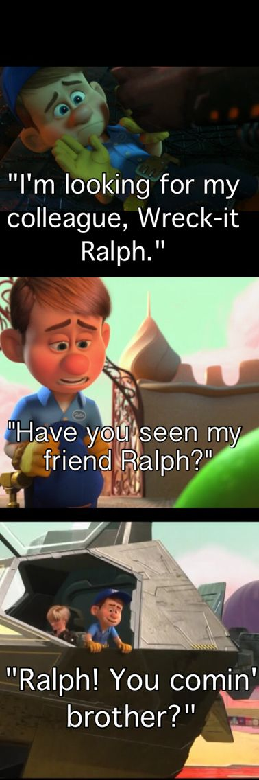 I love this about Wreck it Ralph because Felix isn't even around Ralph while his feelings change from kind of being intimidated by him to becoming one of his closest friends.