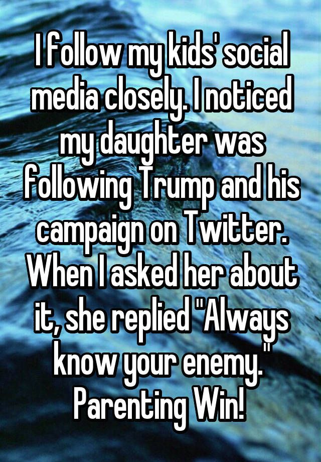 """I follow my kids' social media closely. I noticed my daughter was following Trump and his campaign on Twitter. When I asked her about it, she replied ""Always know your enemy."" Parenting Win! """