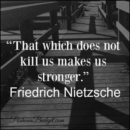 "Love this- ""That which does not kill us makes us stronger."""