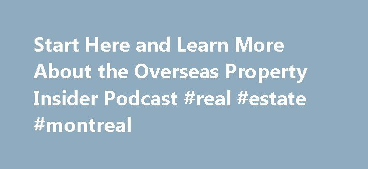 Start Here and Learn More About the Overseas Property Insider Podcast #real #estate #montreal http://real-estate.remmont.com/start-here-and-learn-more-about-the-overseas-property-insider-podcast-real-estate-montreal/  #international real estate listings # Your search results Let s start in the right direction. Welcome to International Real Estate Listings and the Overseas Property Insider podcast where you hear directly from insiders about profitably buying and selling overseas real estate…