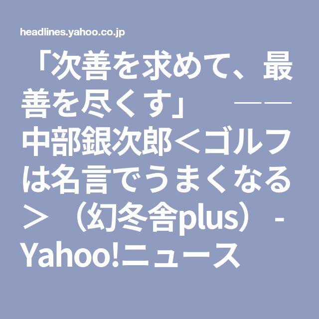 「次善を求めて、最善を尽くす」 ――中部銀次郎<ゴルフは名言でうまくなる> (幻冬舎plus) - Yahoo!ニュース