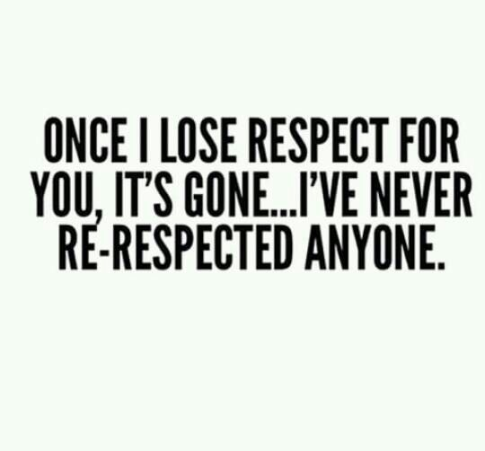 Once I lose respect for you, it's gone ... I've never re-respected anyone.