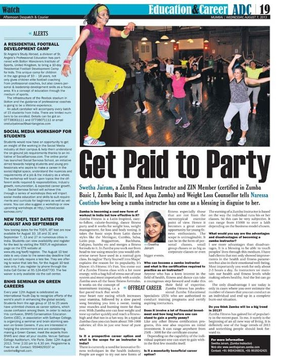 Article in the Afternoon Dispatch and Courier on Zumba Fitness Expert - Swetha Jairam       Get Paid to Party Wednesday, August 07, 2013 Swetha Jairam, a Zumba Fitness Instructor and ZIN Member (certified in Zumba Basic I, Zumba Basic II, and Aqua Zumba) and Weight Loss Counsellor tells Naressa Coutinho how being a zumba instructor has come as a blessing in disguise to her.