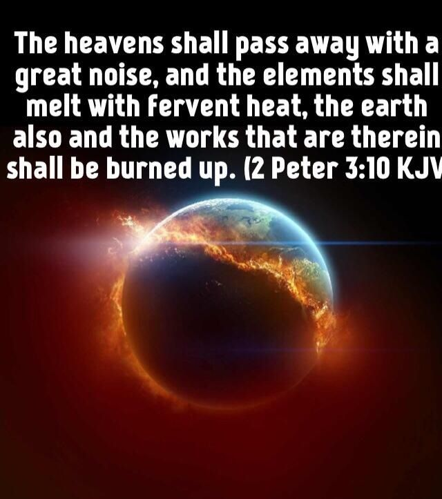 2 Peter 3:10 10 But the day of the Lord will come as a thief in the night; in the which the heavens shall pass away with a great noise, and the elements shall melt with fervent heat, the earth also and the works that are therein shall be burned up.