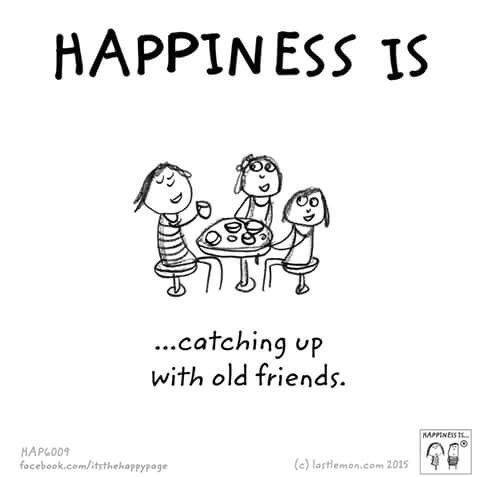 Happiness Is Catching Up With Old Friends Happiness Is