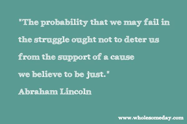 """Quote from Abraham Lincoln """"The probability that we may fail in the struggle ought not to deter us from the support of a cause we believe to be just."""""""