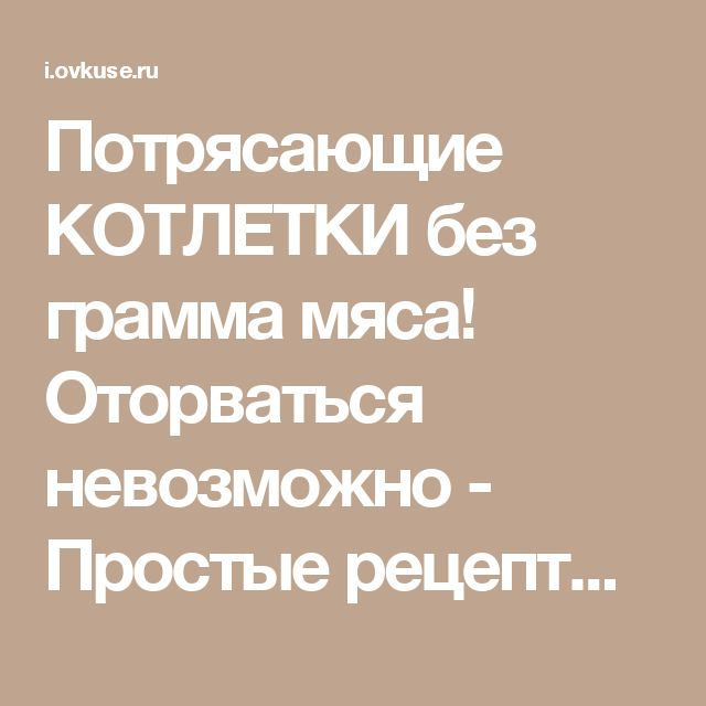 Потрясающие КОТЛЕТКИ без грамма мяса! Оторваться невозможно - Простые рецепты Овкусе.ру