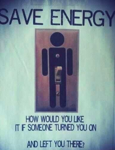 Save energy. This is so funny to me!!!