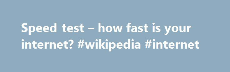 Speed test – how fast is your internet? #wikipedia #internet http://internet.remmont.com/speed-test-how-fast-is-your-internet-wikipedia-internet/  Speed Test Test your download, upload and latency from a mobile phone up to optical fiber, and everything between. This test is pure HTML5 This test requires your browser's full attention for accurate results. Run the test when your network is quiet, and don't switch to other applications or change browser tabs during the test. […]