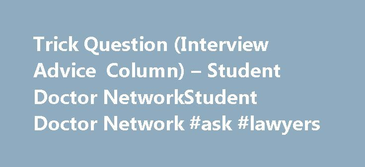 """Trick Question (Interview Advice Column) – Student Doctor NetworkStudent Doctor Network #ask #lawyers http://ask.remmont.com/trick-question-interview-advice-column-student-doctor-networkstudent-doctor-network-ask-lawyers/  #ask doctors questions online # Trick Question (Interview Advice Column) """"It is better to know some of the questions than all of the answers."""" James Thurber (1894 -1961) As the second half of the interview season begins, I want to…Continue Reading"""