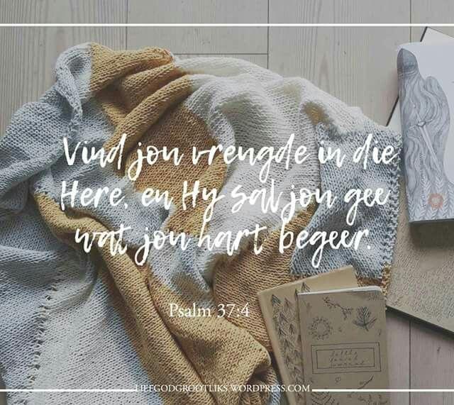 Psalm 37:4 Vind jou vreugde in die Here, en Hy sal jou gee wat jou hart begeer. #LiefGodGrootliks