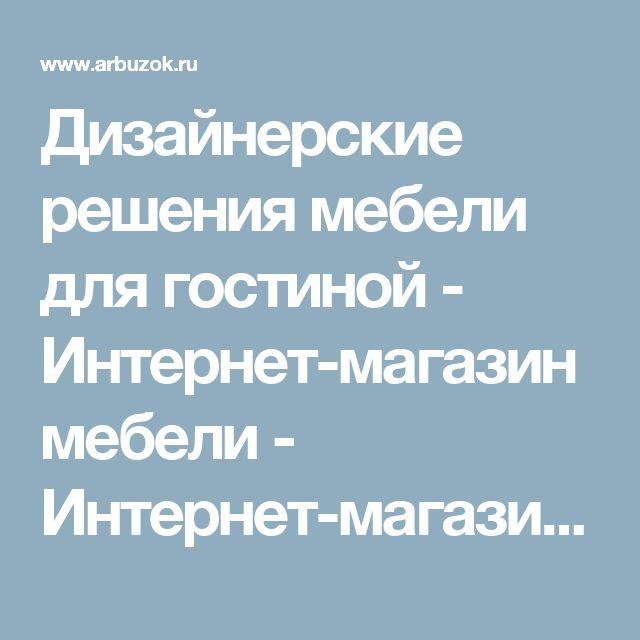 Дизайнерские решения мебели для гостиной - Интернет-магазин мебели - Интернет-магазины Москвы - Интернет-магазины. Каталог товаров. Скидки. Распродажа - Каталог товаров. Цены, скидки, распродажи