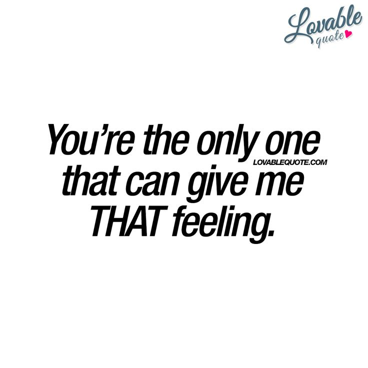 You're the only one that can give me THAT feeling. ❤ #forhim #forher #love #couplequotes #romanticquotes