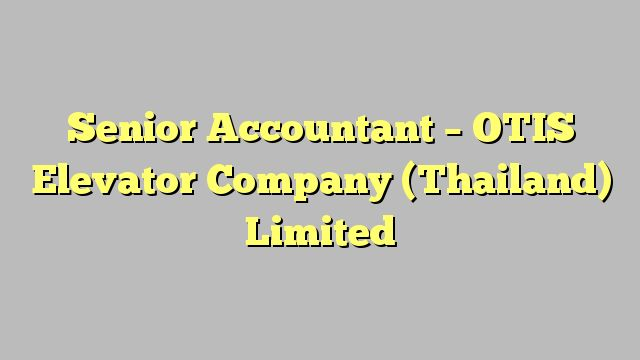 Senior Accountant - OTIS Elevator Company (Thailand) Limited