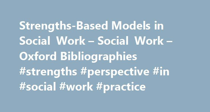 Strengths-Based Models in Social Work – Social Work – Oxford Bibliographies #strengths #perspective #in #social #work #practice http://guyana.remmont.com/strengths-based-models-in-social-work-social-work-oxford-bibliographies-strengths-perspective-in-social-work-practice/  # In This Article Strengths-Based Models in Social Work Introduction General Overviews Assessment Interventions Solution-Focused Therapy Motivational Interviewing Perspectives Empowerment Positive Psychology Risk and…